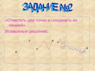 «Отметить две точки и соединить их линией» Возможные решения: А В А В А В