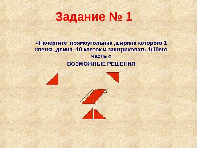 Задание № 1 «Начертите прямоугольник ,ширина которого 1 клетка ,длина -10 кле...