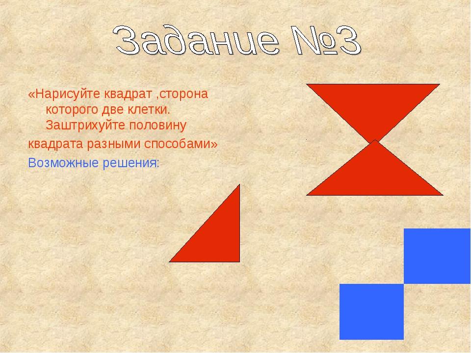 «Нарисуйте квадрат ,сторона которого две клетки. Заштрихуйте половину квадрат...