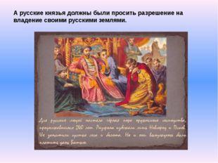 А русские князья должны были просить разрешение на владение своими русскими з