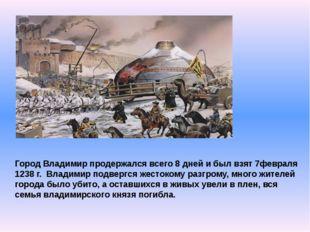 Город Владимир продержался всего 8 дней и был взят 7февраля 1238 г. Владимир