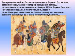 Тем временем войско Батыя осадило город Торжок. Его жители встали в осаду, та