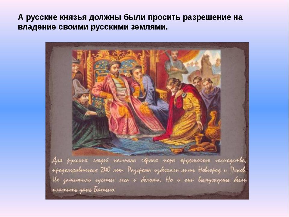 А русские князья должны были просить разрешение на владение своими русскими з...