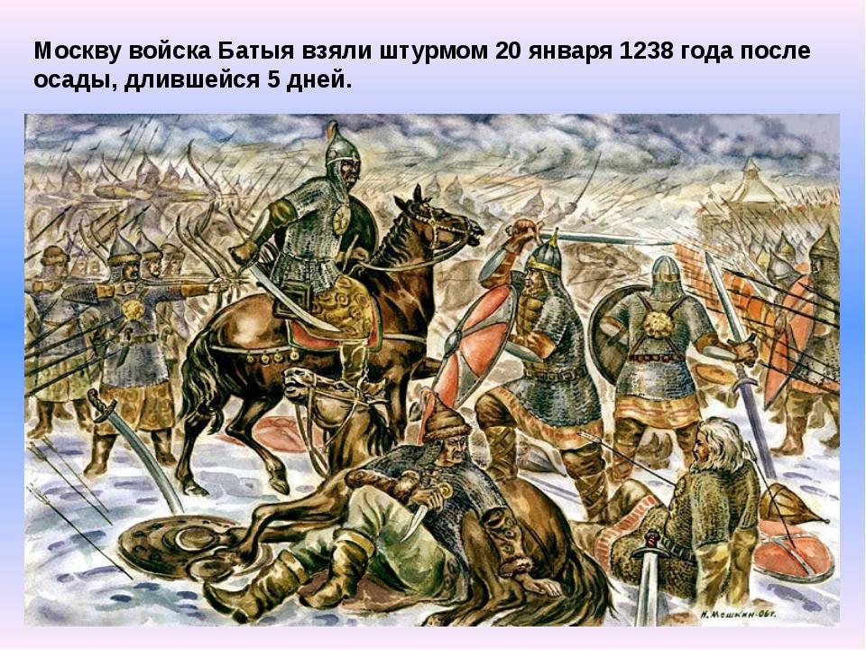 Москву войска Батыя взяли штурмом 20 января 1238 года после осады, длившейся...