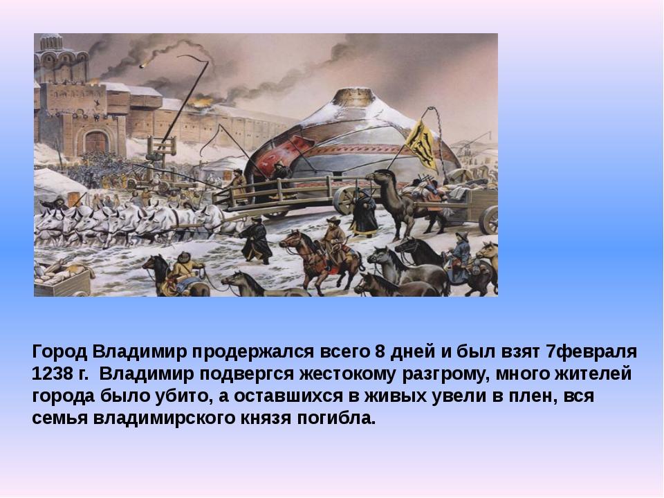 Город Владимир продержался всего 8 дней и был взят 7февраля 1238 г. Владимир...