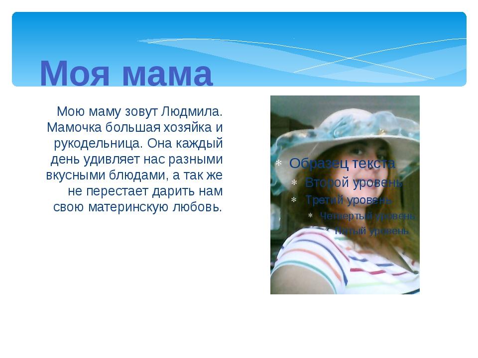 Мою маму зовут Людмила. Мамочка большая хозяйка и рукодельница. Она каждый де...
