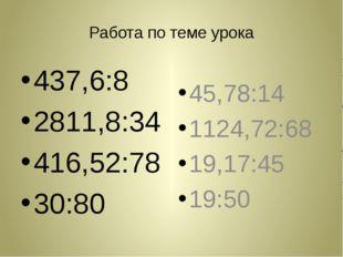 Работа по теме урока 437,6:8 2811,8:34 416,52:78 30:80 45,78:14 1124,72:68 19