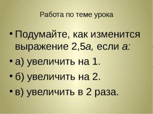 Работа по теме урока Подумайте, как изменится выражение 2,5а, если а: а) увел