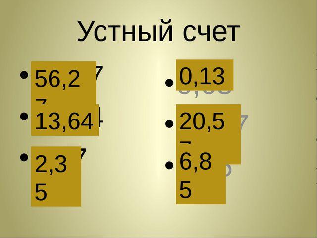 Устный счет 56,77 14,14 2,87 0,63 21,07 7,35 56,27 13,64 2,35 0,13 20,57 6,85