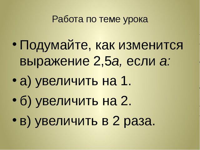 Работа по теме урока Подумайте, как изменится выражение 2,5а, если а: а) увел...