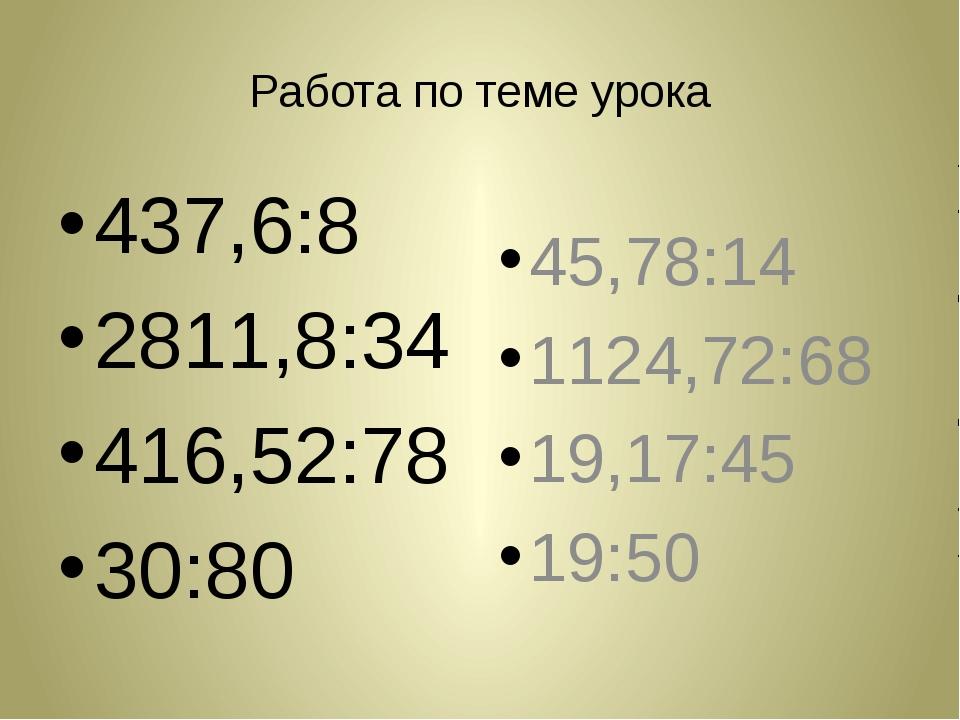 Работа по теме урока 437,6:8 2811,8:34 416,52:78 30:80 45,78:14 1124,72:68 19...