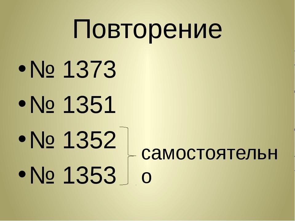 Повторение № 1373 № 1351 № 1352 № 1353 самостоятельно