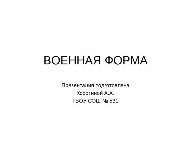 ВОЕННАЯ ФОРМА Презентация подготовлена Коротиной А.А. ГБОУ СОШ № 531