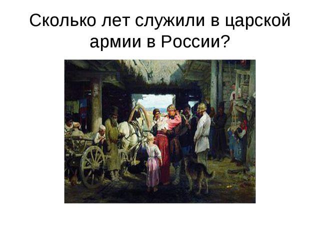 Сколько лет служили в царской армии в России?