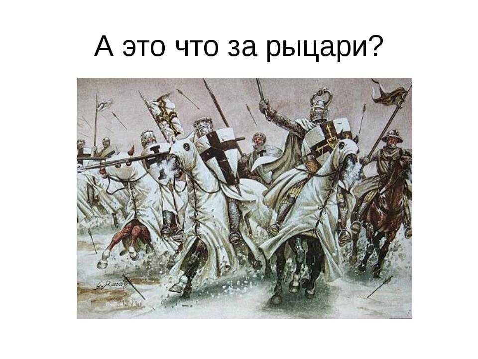 А это что за рыцари?