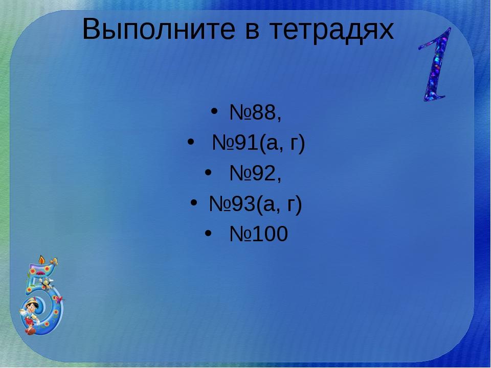Выполните в тетрадях №88, №91(а, г) №92, №93(а, г) №100