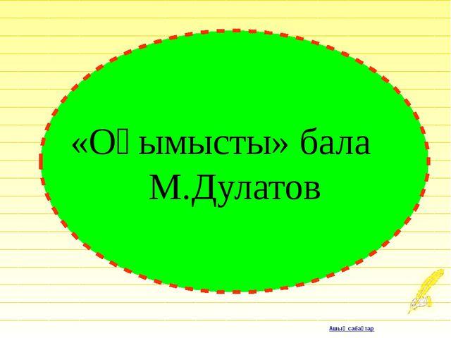 «Оқымысты» бала М.Дулатов Ашық сабақтар