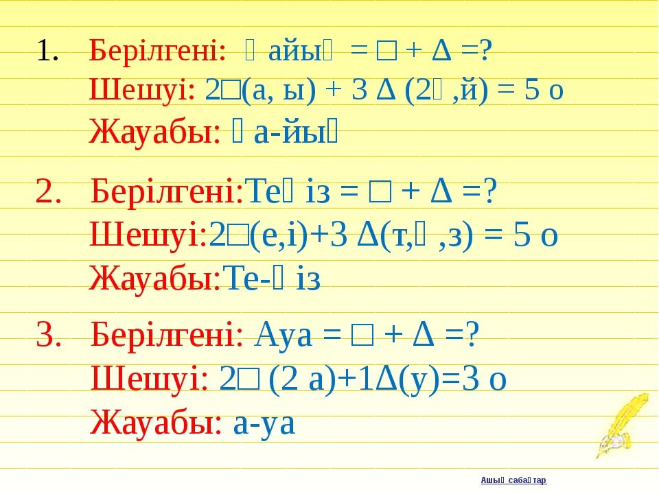 Берілгені: Қайық = □ + ∆ =? Шешуі: 2□(а, ы) + 3 ∆ (2қ,й) = 5 о Жауабы: қа-й...