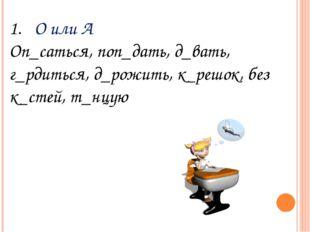 О или А Оп_саться, поп_дать, д_вать, г_рдиться, д_рожить, к_решок, без к_стей