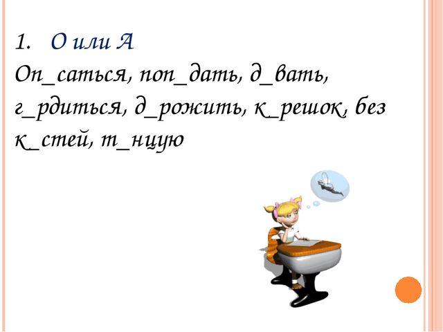 О или А Оп_саться, поп_дать, д_вать, г_рдиться, д_рожить, к_решок, без к_стей...