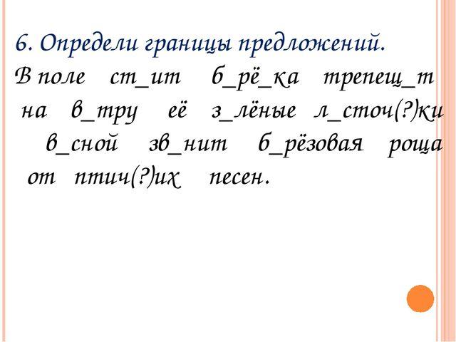 6. Определи границы предложений. В поле ст_ит б_рё_ка трепещ_т на в_тру её з_...