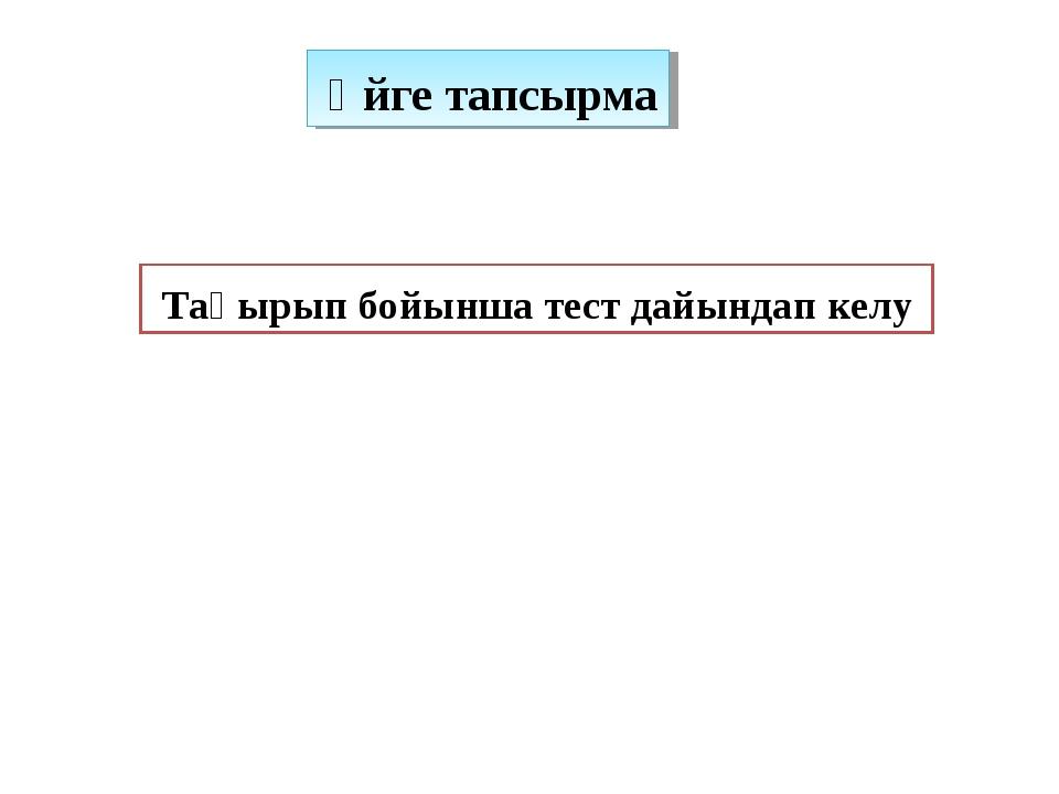 Үйге тапсырма Тақырып бойынша тест дайындап келу