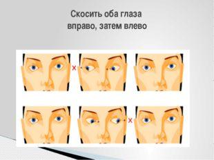Скосить оба глаза вправо, затем влево