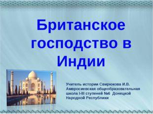 Британское господство в Индии Учитель истории Свирюкова И.В. Амвросиевская об