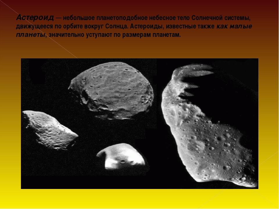 Астероид— небольшое планетоподобное небесное тело Солнечной системы, движуще...