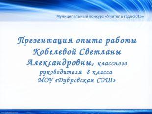 Муниципальный конкурс «Учитель года-2015» Презентация опыта работы Кобелевой