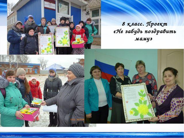 8 класс. Проект «Не забудь поздравить маму» http://linda6035.ucoz.ru/