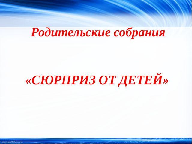 Родительские собрания «СЮРПРИЗ ОТ ДЕТЕЙ» http://linda6035.ucoz.ru/