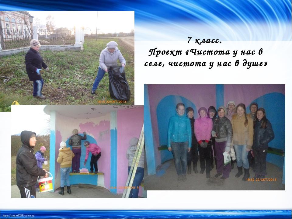 7 класс. Проект «Чистота у нас в селе, чистота у нас в душе» http://linda6035...