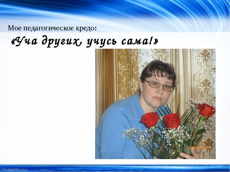 Мое педагогическое кредо: «Уча других, учусь сама!» http://linda6035.ucoz.ru/