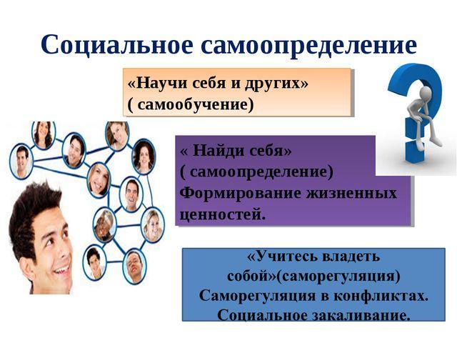 Социальное самоопределение «Научи себя и других» ( самообучение) « Найди себя...
