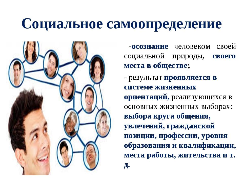 Социальное самоопределение -осознание человеком своей социальной природы, сво...