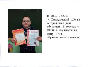 В МОУ « СОШ « Свердловский ЦО» на сегодняшний день обучается 18 человек с ОВЗ