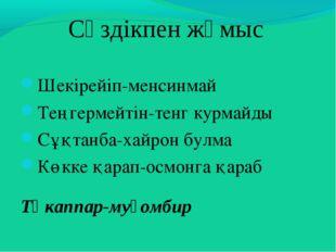 Сөздікпен жұмыс Шекірейіп-менсинмай Теңгермейтін-тенг курмайды Сұқтанба-хайро