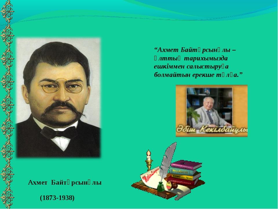 """Ахмет Байтұрсынұлы (1873-1938) """"Ахмет Байтұрсынұлы – ұлттық тарихымызда ешкім..."""