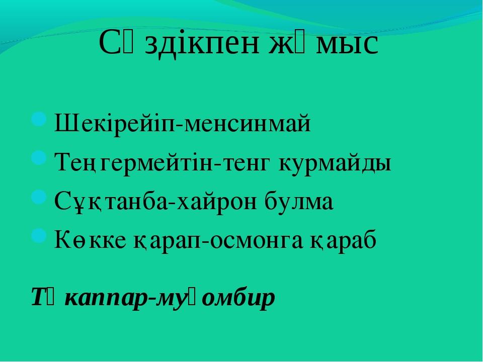 Сөздікпен жұмыс Шекірейіп-менсинмай Теңгермейтін-тенг курмайды Сұқтанба-хайро...