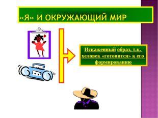 Искаженный образ, т.к. xеловек «готовится» к его формированию