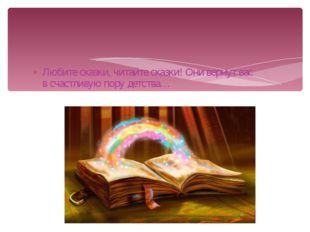 Любите сказки, читайте сказки! Они вернут вас в счастливую пору детства…