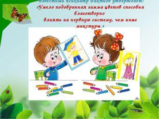 Известный психиатр Бахтиев утверждает: «Умело подобранная гамма цветов спосо