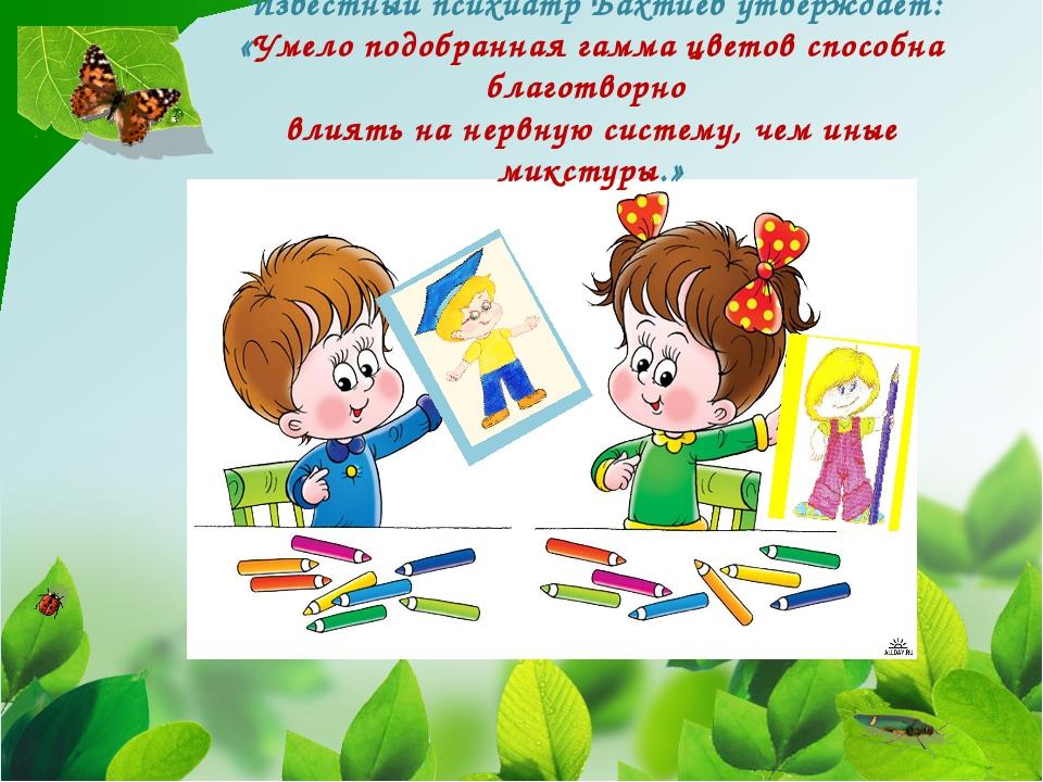 Известный психиатр Бахтиев утверждает: «Умело подобранная гамма цветов спосо...