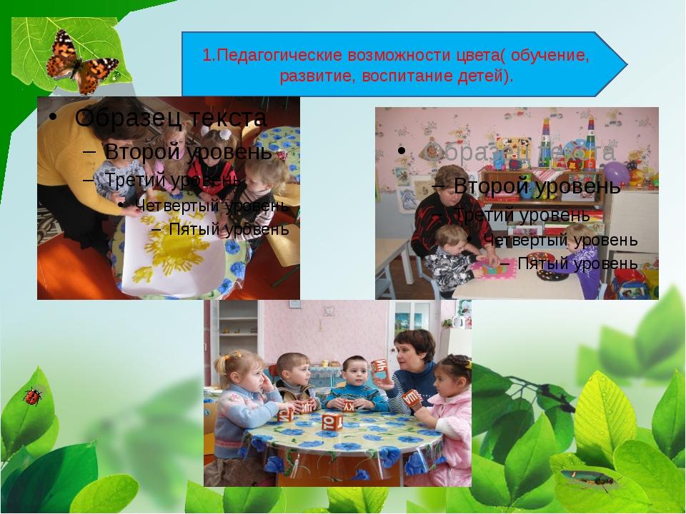 1.Педагогические возможности цвета( обучение, развитие, воспитание детей).