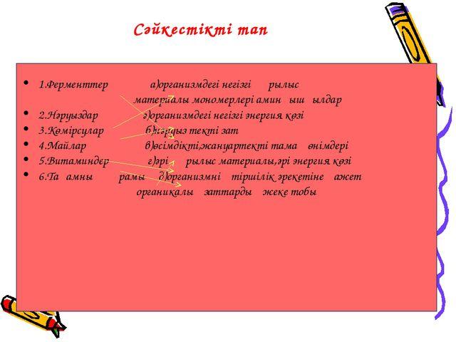 Сәйкестікті тап 1.Ферменттер а)организмдегі негізгі құрылыс материалы...
