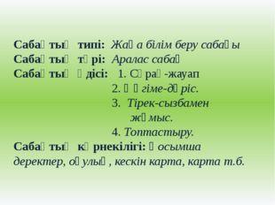 Сабақтың типі: Жаңа білім беру сабағы Сабақтың түрі: Аралас сабақ Сабақтың әд