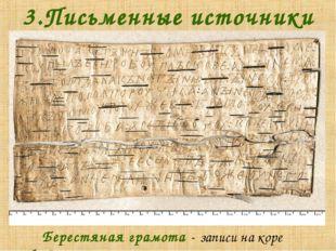3.Письменные источники Берестяная грамота - записи на коре берёзы.