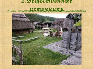1.Вещественные источники К ним относятся: жилища и хозяйственные постройки