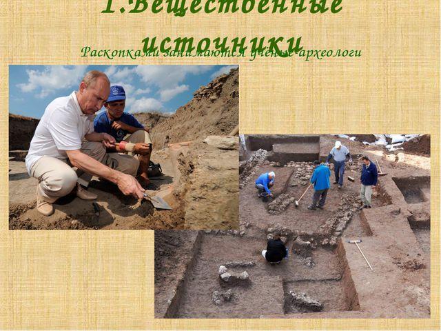 1.Вещественные источники Раскопками занимаются учёные-археологи